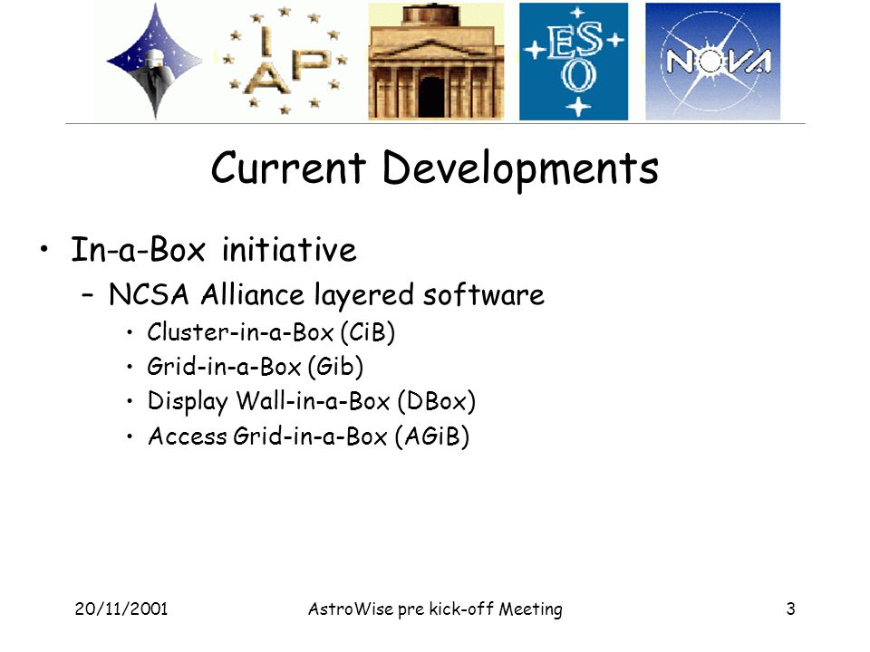 20/11/2001AstroWise pre kick-off Meeting3 Current Developments In-a-Box initiative –NCSA Alliance layered software Cluster-in-a-Box (CiB) Grid-in-a-Box (Gib) Display Wall-in-a-Box (DBox) Access Grid-in-a-Box (AGiB)