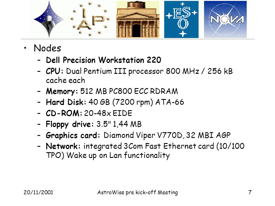 20/11/2001AstroWise pre kick-off Meeting7 Nodes –Dell Precision Workstation 220 –CPU: Dual Pentium III processor 800 MHz / 256 kB cache each –Memory: 512 MB PC800 ECC RDRAM –Hard Disk: 40 GB (7200 rpm) ATA-66 –CD-ROM: 20-48x EIDE –Floppy drive: 3.5 1,44 MB –Graphics card: Diamond Viper V770D, 32 MBI AGP –Network: integrated 3Com Fast Ethernet card (10/100 TPO) Wake up on Lan functionality