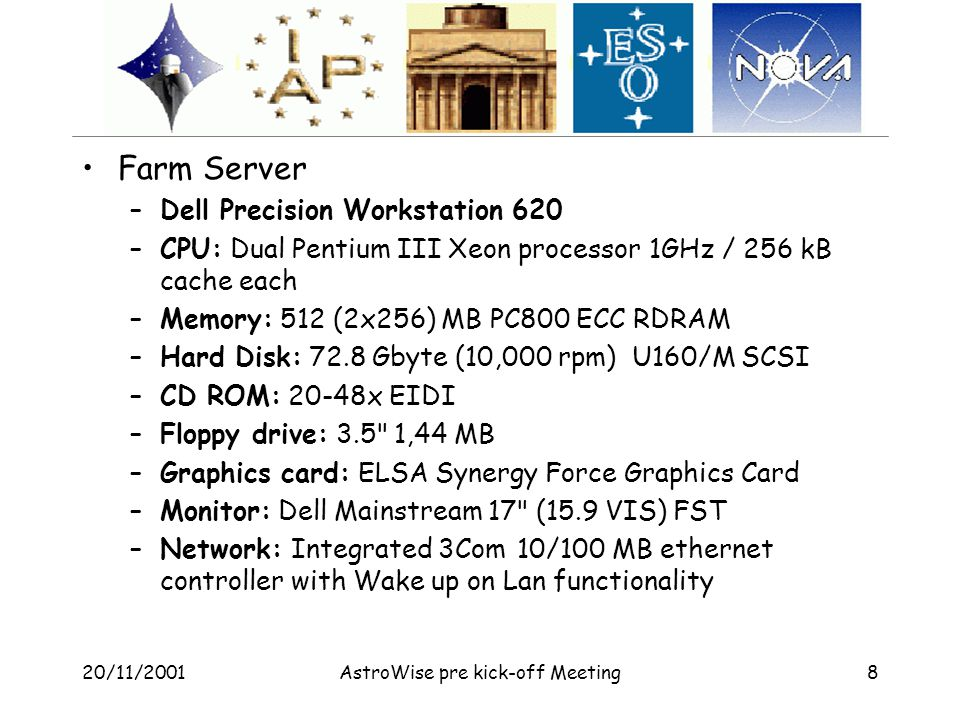 20/11/2001AstroWise pre kick-off Meeting8 Farm Server –Dell Precision Workstation 620 –CPU: Dual Pentium III Xeon processor 1GHz / 256 kB cache each –Memory: 512 (2x256) MB PC800 ECC RDRAM –Hard Disk: 72.8 Gbyte (10,000 rpm) U160/M SCSI –CD ROM: 20-48x EIDI –Floppy drive: 3.5 1,44 MB –Graphics card: ELSA Synergy Force Graphics Card –Monitor: Dell Mainstream 17 (15.9 VIS) FST –Network: Integrated 3Com 10/100 MB ethernet controller with Wake up on Lan functionality