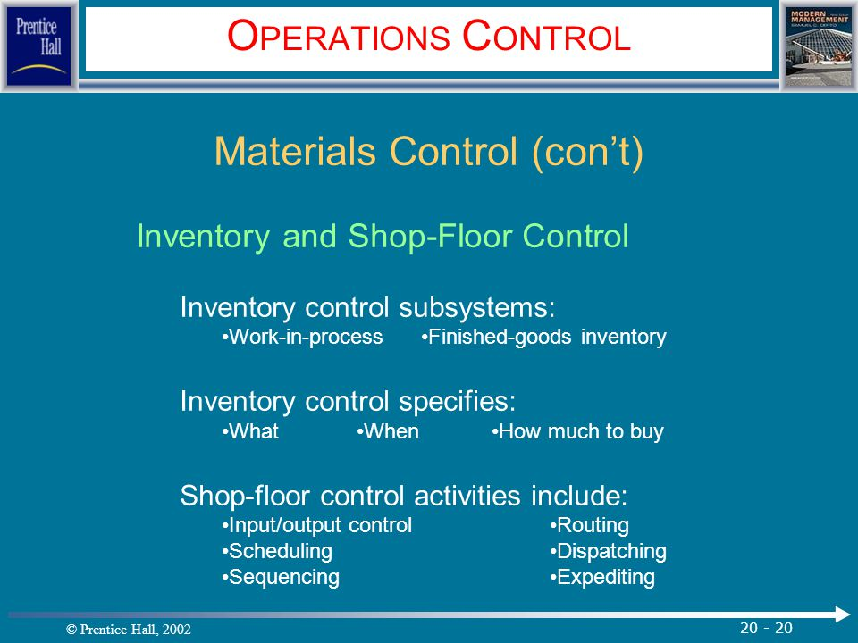 © Prentice Hall, 2002 20 - 20 O PERATIONS C ONTROL Materials Control (con't) Inventory and Shop-Floor Control Inventory control subsystems: Work-in-pr