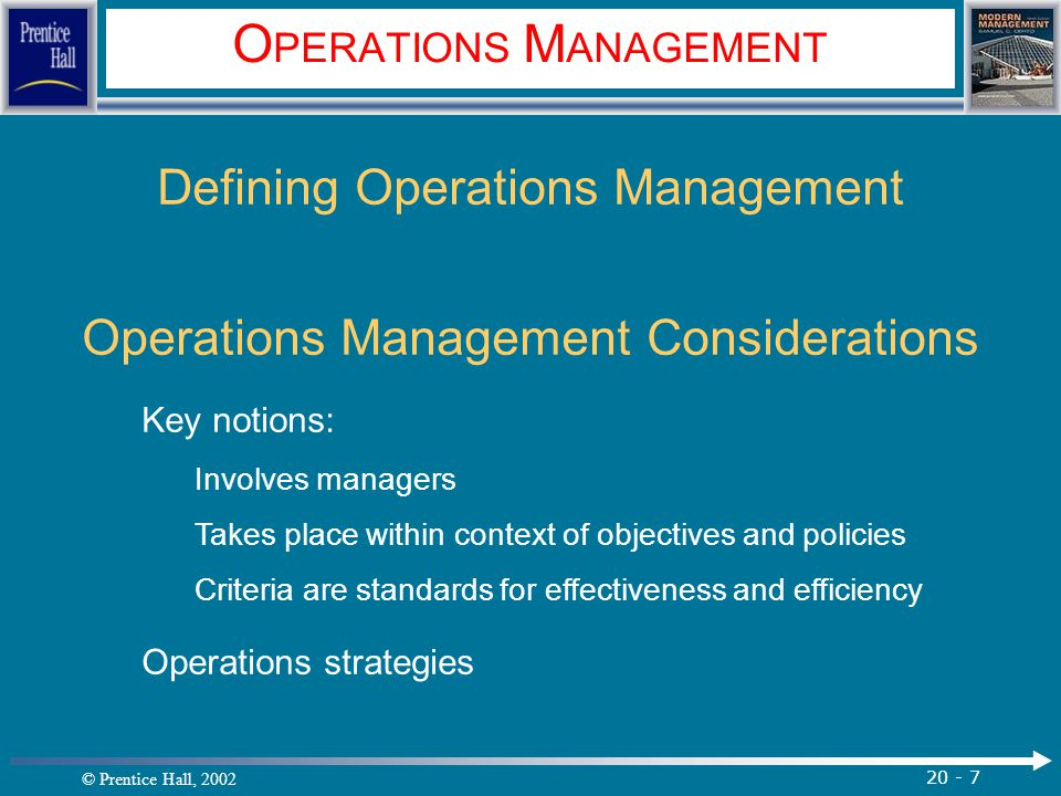 © Prentice Hall, 2002 20 - 7 O PERATIONS M ANAGEMENT Defining Operations Management Operations Management Considerations Key notions: Involves manager