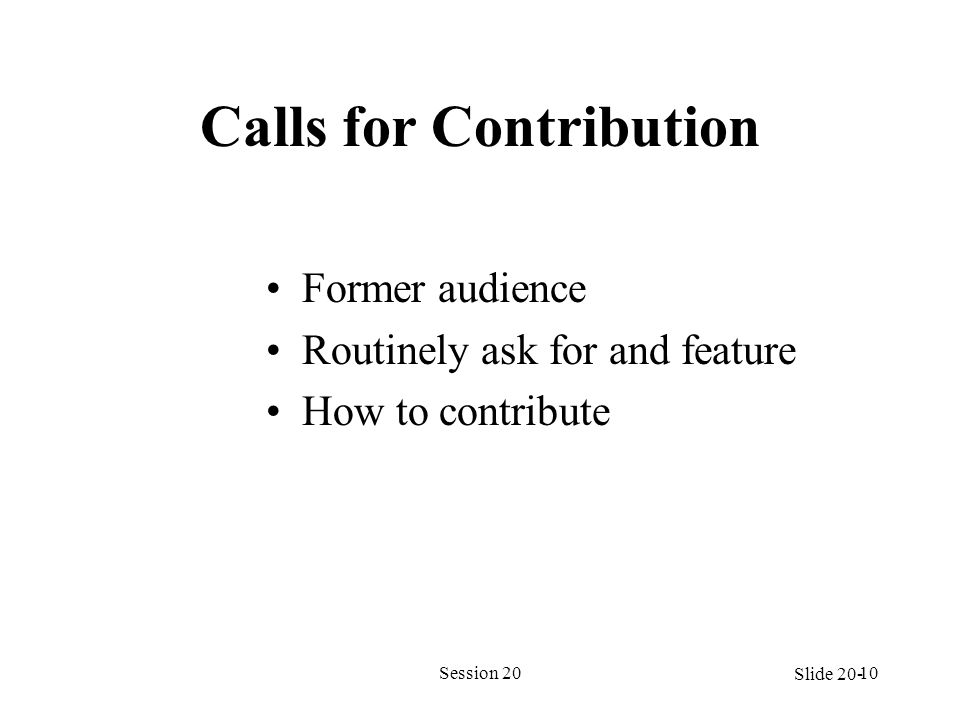 Calls for Contribution Former audience Routinely ask for and feature How to contribute Session 2010 Slide 20-