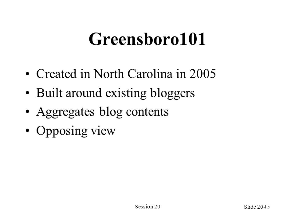 Greensboro101 Created in North Carolina in 2005 Built around existing bloggers Aggregates blog contents Opposing view Session 2015 Slide 20-