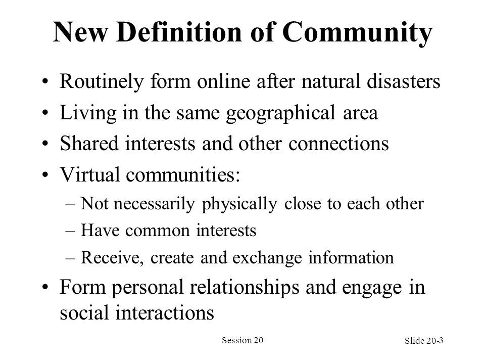 New Definition of Community Routinely form online after natural disasters Living in the same geographical area Shared interests and other connections Virtual communities: –Not necessarily physically close to each other –Have common interests –Receive, create and exchange information Form personal relationships and engage in social interactions Session 203 Slide 20-