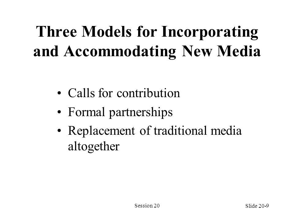 Three Models for Incorporating and Accommodating New Media Calls for contribution Formal partnerships Replacement of traditional media altogether Sess