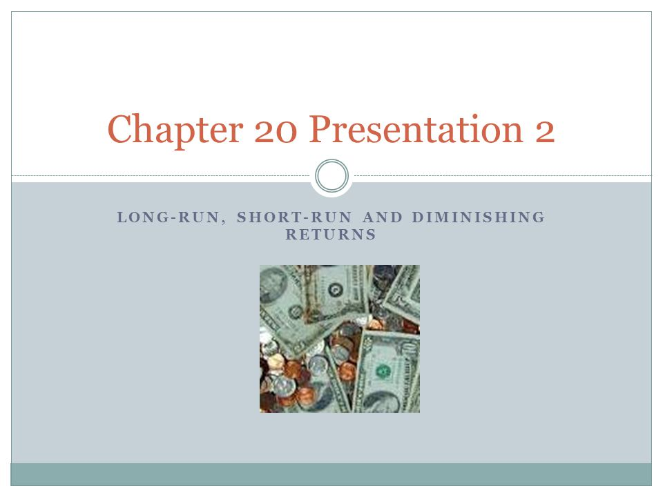 LONG-RUN, SHORT-RUN AND DIMINISHING RETURNS Chapter 20 Presentation 2