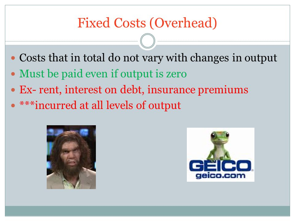 Fixed Costs (Overhead) Costs that in total do not vary with changes in output Must be paid even if output is zero Ex- rent, interest on debt, insurance premiums ***incurred at all levels of output