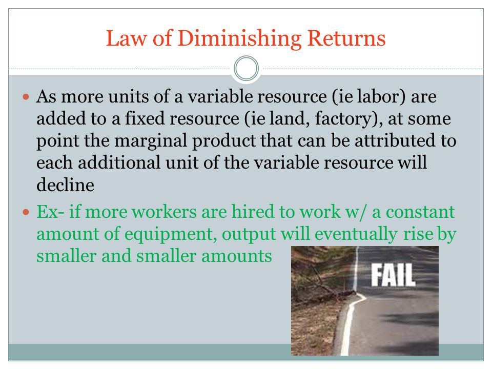 Law of Diminishing Returns As more units of a variable resource (ie labor) are added to a fixed resource (ie land, factory), at some point the marginal product that can be attributed to each additional unit of the variable resource will decline Ex- if more workers are hired to work w/ a constant amount of equipment, output will eventually rise by smaller and smaller amounts