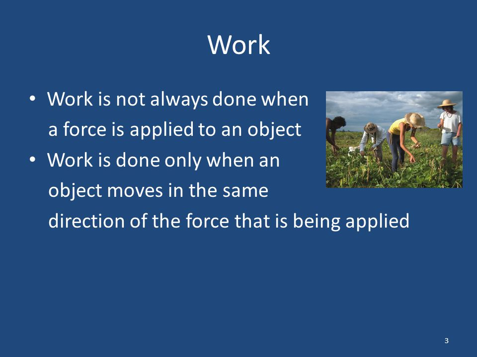 Work For example, you may get tired after carrying your backpack all day at school However, you did not do any work to carry your backpack The force you applied was in an upward direction to keep the backpack from falling to the ground 4