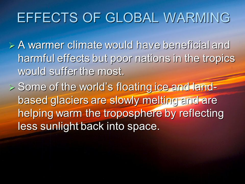 EFFECTS OF GLOBAL WARMING  A warmer climate would have beneficial and harmful effects but poor nations in the tropics would suffer the most.  Some o