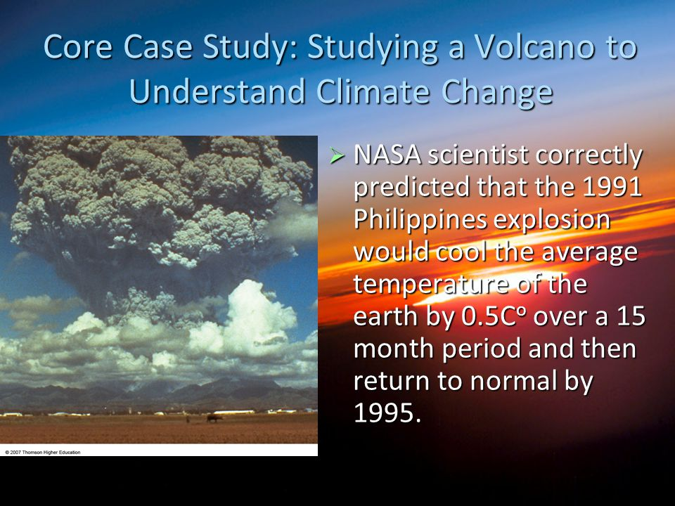 Core Case Study: Studying a Volcano to Understand Climate Change  NASA scientist correctly predicted that the 1991 Philippines explosion would cool t