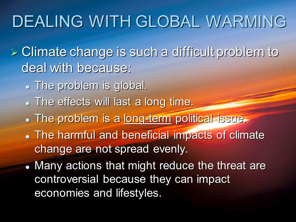 DEALING WITH GLOBAL WARMING  Climate change is such a difficult problem to deal with because: The problem is global. The problem is global. The effec