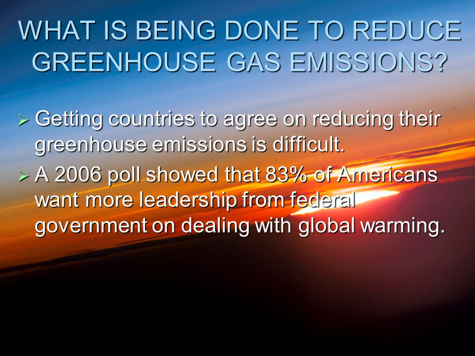 WHAT IS BEING DONE TO REDUCE GREENHOUSE GAS EMISSIONS?  Getting countries to agree on reducing their greenhouse emissions is difficult.  A 2006 poll