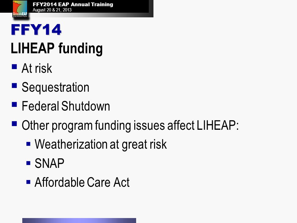 FFY2014 EAP Annual Training August 20 & 21, 2013 FFY2014 EAP Annual Training August 20 & 21, 2013 FFY14 LIHEAP funding  At risk  Sequestration  Federal Shutdown  Other program funding issues affect LIHEAP:  Weatherization at great risk  SNAP  Affordable Care Act