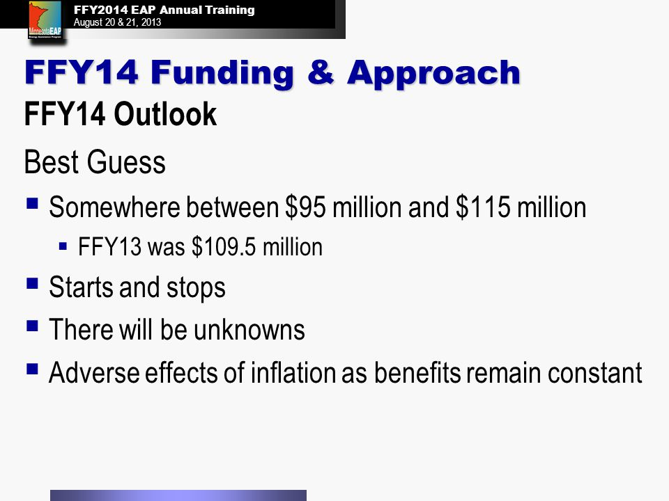 FFY2014 EAP Annual Training August 20 & 21, 2013 FFY2014 EAP Annual Training August 20 & 21, 2013 FFY14 Funding & Approach FFY14 Outlook Best Guess  Somewhere between $95 million and $115 million  FFY13 was $109.5 million  Starts and stops  There will be unknowns  Adverse effects of inflation as benefits remain constant