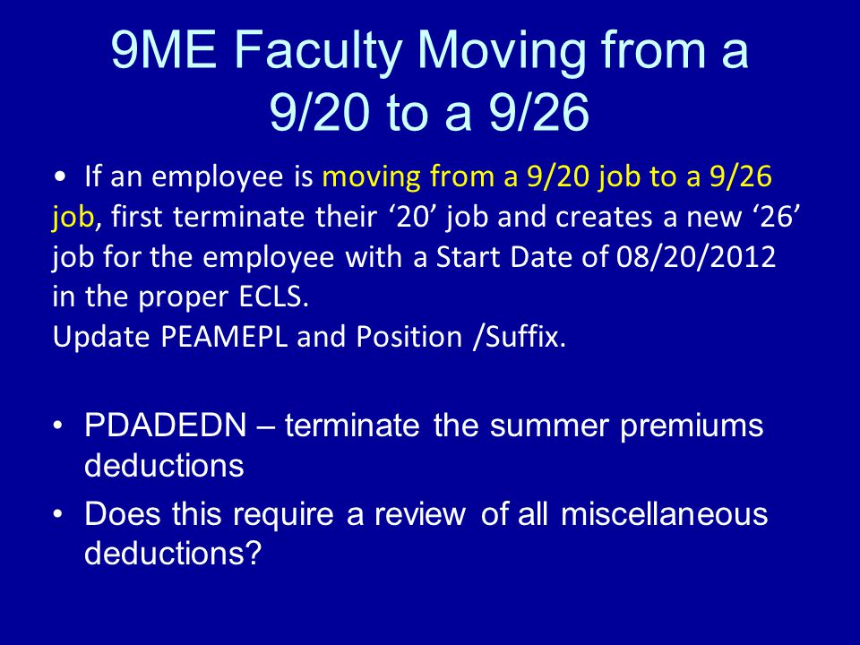 9ME Faculty Moving from a 9/20 to a 9/26 If an employee is moving from a 9/20 job to a 9/26 job, first terminate their '20' job and creates a new '26' job for the employee with a Start Date of 08/20/2012 in the proper ECLS.