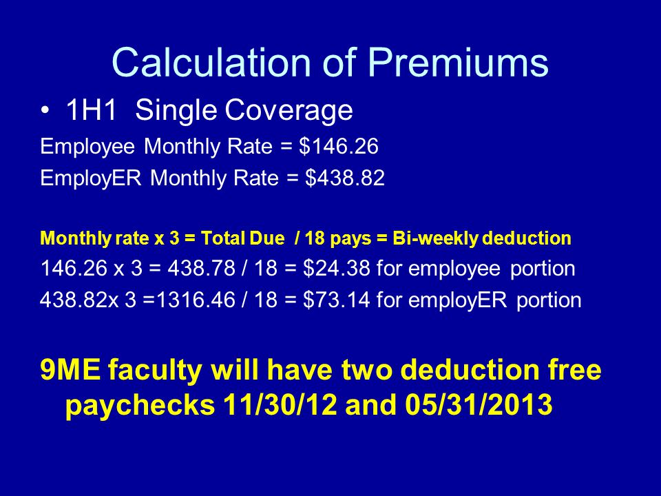 Calculation of Premiums 1H1 Single Coverage Employee Monthly Rate = $146.26 EmployER Monthly Rate = $438.82 Monthly rate x 3 = Total Due / 18 pays = Bi-weekly deduction 146.26 x 3 = 438.78 / 18 = $24.38 for employee portion 438.82x 3 =1316.46 / 18 = $73.14 for employER portion 9ME faculty will have two deduction free paychecks 11/30/12 and 05/31/2013