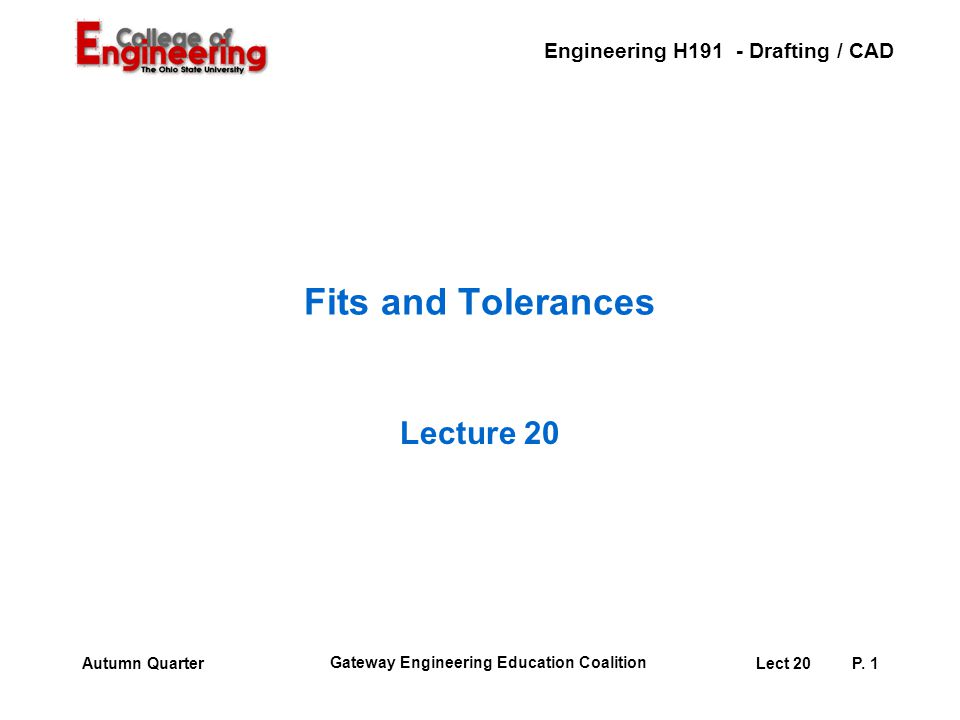 Engineering H191 - Drafting / CAD Gateway Engineering Education Coalition Lect 20P. 1Autumn Quarter Fits and Tolerances Lecture 20