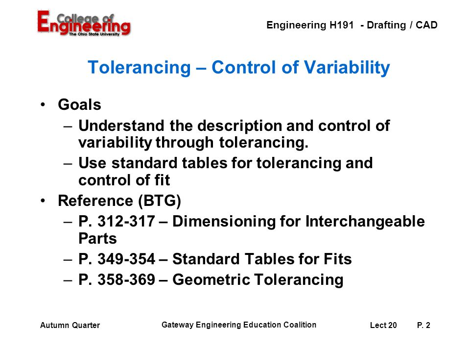 Engineering H191 - Drafting / CAD Gateway Engineering Education Coalition Lect 20P. 2Autumn Quarter Tolerancing – Control of Variability Goals –Unders