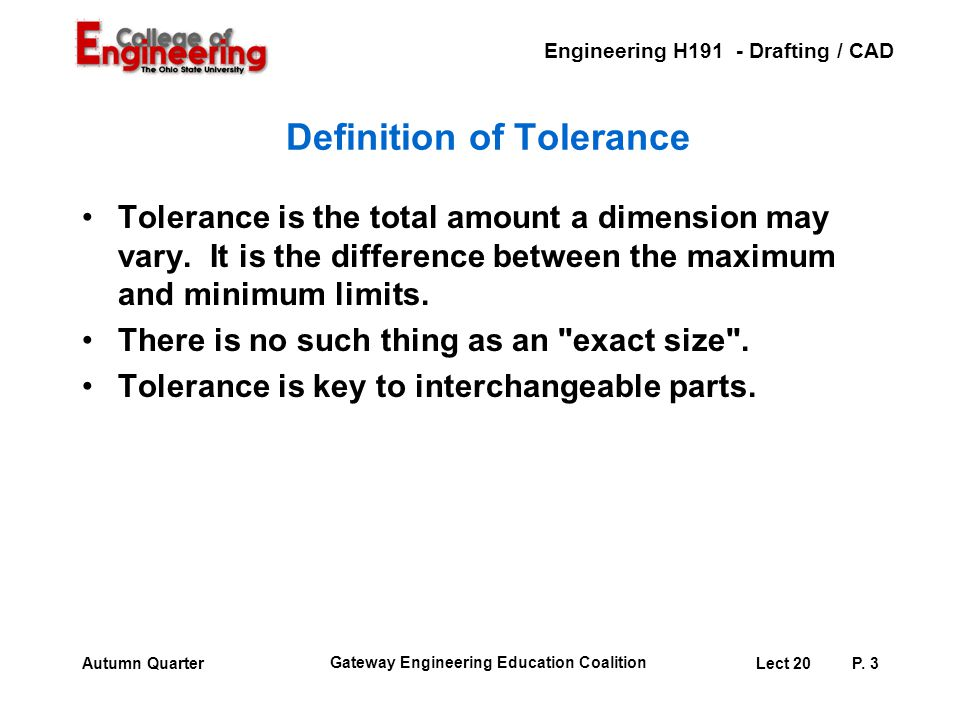 Engineering H191 - Drafting / CAD Gateway Engineering Education Coalition Lect 20P. 3Autumn Quarter Definition of Tolerance Tolerance is the total amo