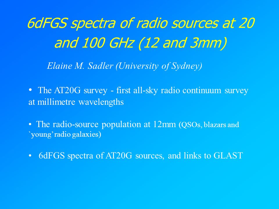 6dFGS spectra of radio sources at 20 and 100 GHz (12 and 3mm) Elaine M. Sadler (University of Sydney) The AT20G survey - first all-sky radio continuum
