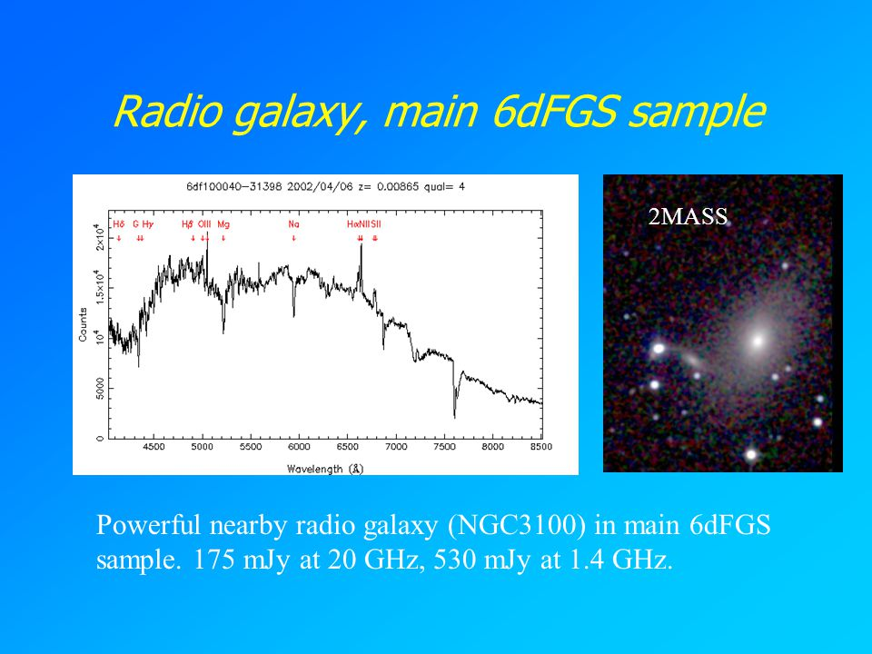 Radio galaxy, main 6dFGS sample Powerful nearby radio galaxy (NGC3100) in main 6dFGS sample. 175 mJy at 20 GHz, 530 mJy at 1.4 GHz. 2MASS