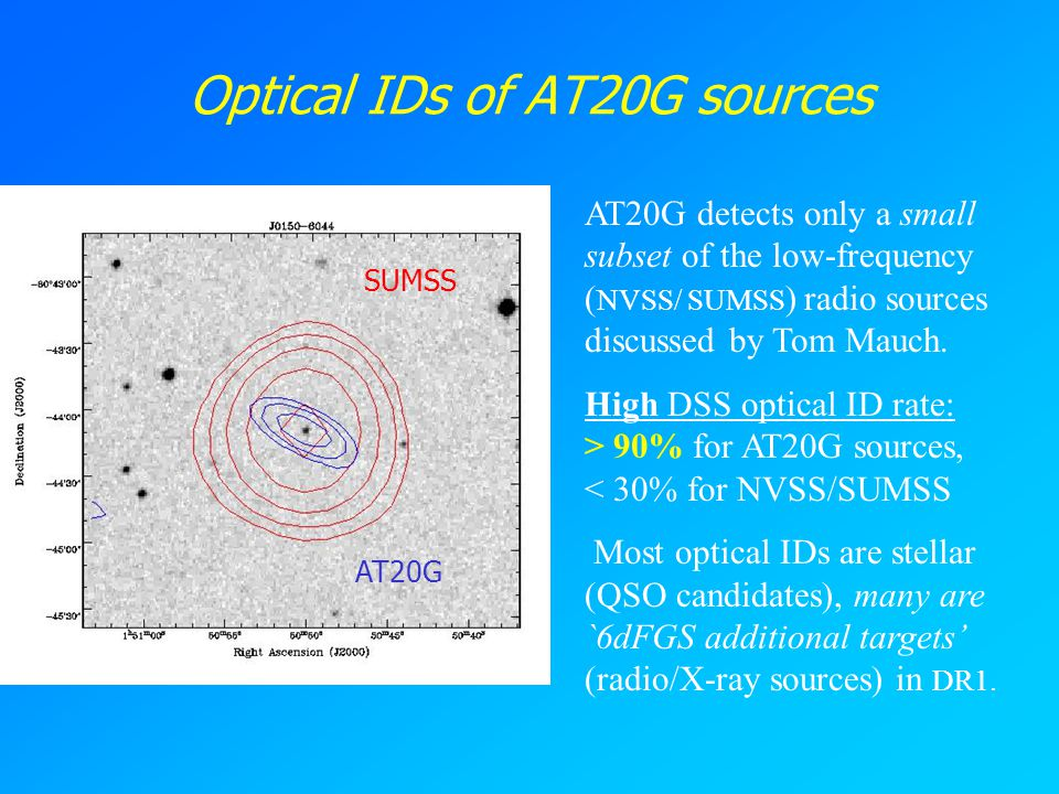 Optical IDs of AT20G sources AT20G detects only a small subset of the low-frequency ( NVSS/ SUMSS ) radio sources discussed by Tom Mauch. High DSS opt