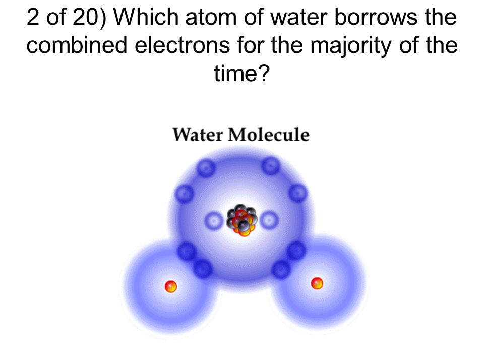 2 of 20) Which atom of water borrows the combined electrons for the majority of the time?