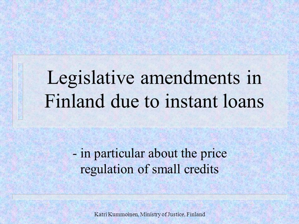 Katri Kummoinen, Ministry of Justice, Finland Legislative amendments in Finland due to instant loans - in particular about the price regulation of small credits