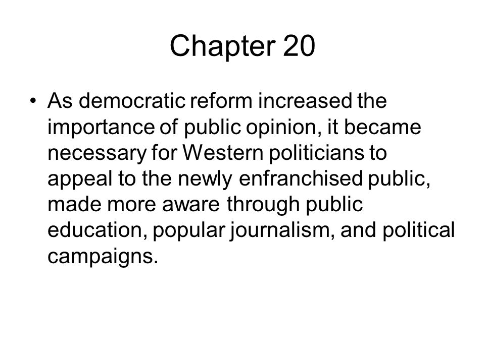 Chapter 20 As democratic reform increased the importance of public opinion, it became necessary for Western politicians to appeal to the newly enfranchised public, made more aware through public education, popular journalism, and political campaigns.