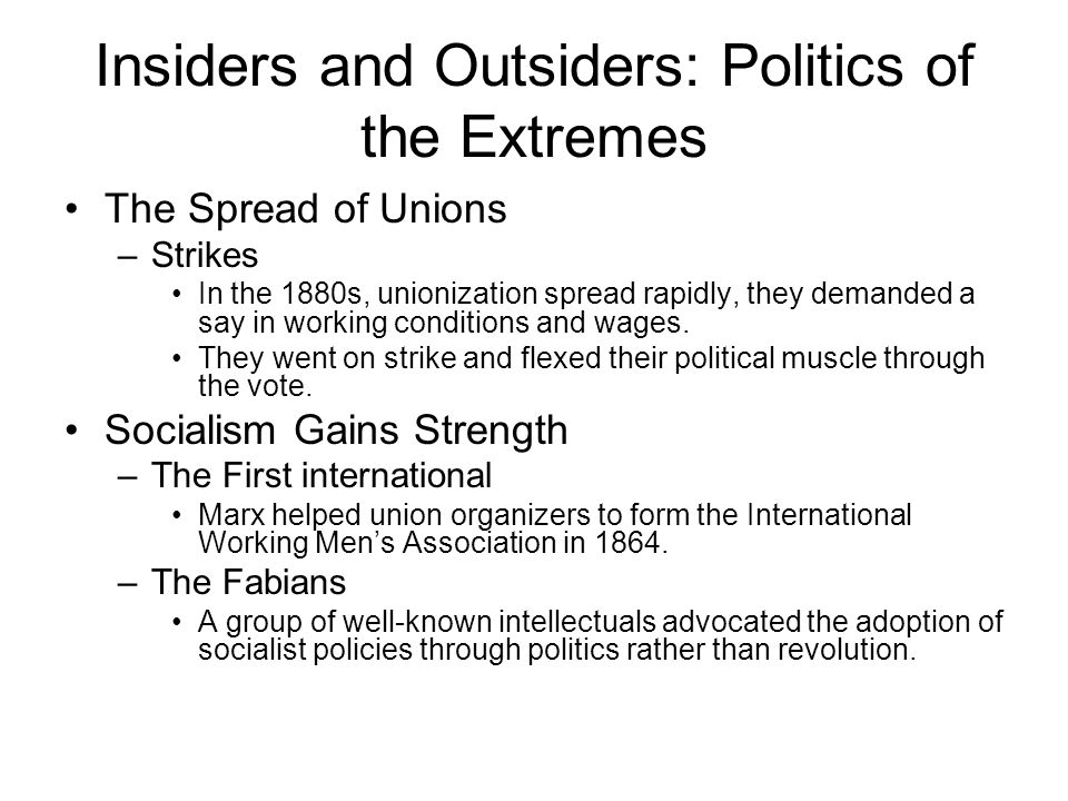Insiders and Outsiders: Politics of the Extremes The Spread of Unions –Strikes In the 1880s, unionization spread rapidly, they demanded a say in working conditions and wages.