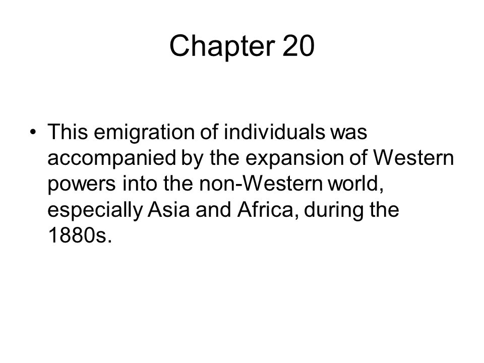 Chapter 20 This emigration of individuals was accompanied by the expansion of Western powers into the non-Western world, especially Asia and Africa, during the 1880s.