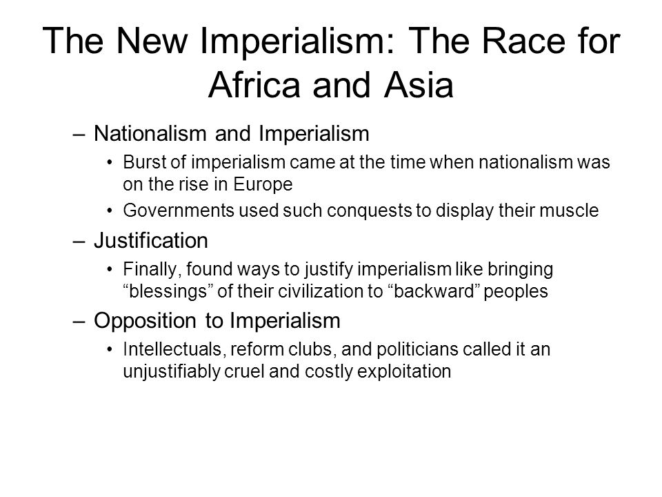 The New Imperialism: The Race for Africa and Asia –Nationalism and Imperialism Burst of imperialism came at the time when nationalism was on the rise in Europe Governments used such conquests to display their muscle –Justification Finally, found ways to justify imperialism like bringing blessings of their civilization to backward peoples –Opposition to Imperialism Intellectuals, reform clubs, and politicians called it an unjustifiably cruel and costly exploitation