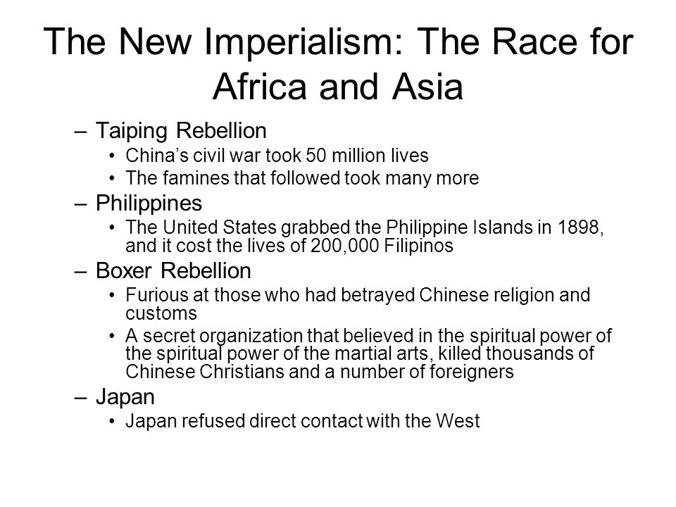 The New Imperialism: The Race for Africa and Asia –Taiping Rebellion China's civil war took 50 million lives The famines that followed took many more –Philippines The United States grabbed the Philippine Islands in 1898, and it cost the lives of 200,000 Filipinos –Boxer Rebellion Furious at those who had betrayed Chinese religion and customs A secret organization that believed in the spiritual power of the spiritual power of the martial arts, killed thousands of Chinese Christians and a number of foreigners –Japan Japan refused direct contact with the West