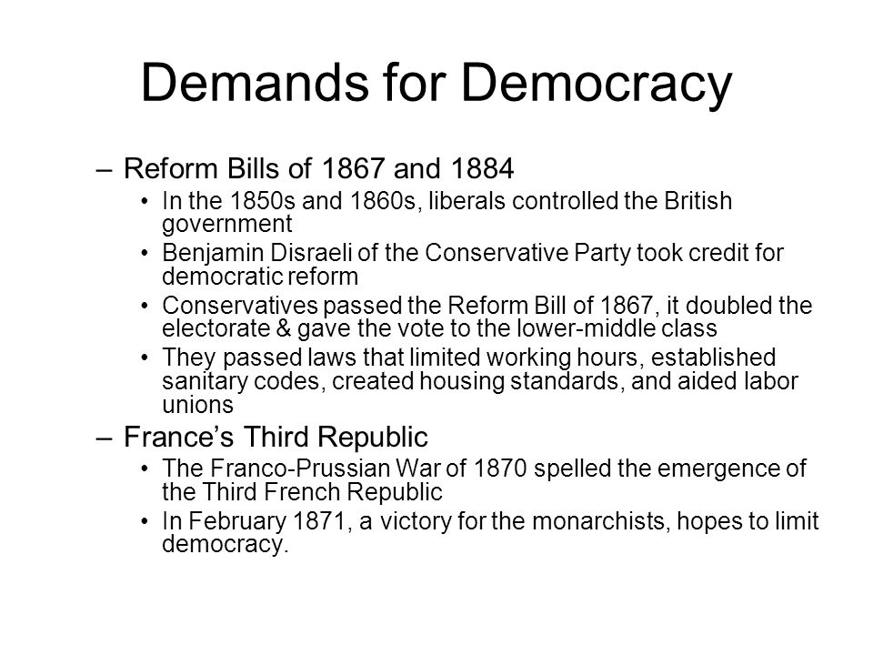 Demands for Democracy –Reform Bills of 1867 and 1884 In the 1850s and 1860s, liberals controlled the British government Benjamin Disraeli of the Conservative Party took credit for democratic reform Conservatives passed the Reform Bill of 1867, it doubled the electorate & gave the vote to the lower-middle class They passed laws that limited working hours, established sanitary codes, created housing standards, and aided labor unions –France's Third Republic The Franco-Prussian War of 1870 spelled the emergence of the Third French Republic In February 1871, a victory for the monarchists, hopes to limit democracy.