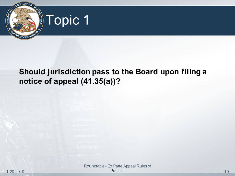 1-20-2010 Roundtable - Ex Parte Appeal Rules of Practice 10 Topic 1 Should jurisdiction pass to the Board upon filing a notice of appeal (41.35(a))