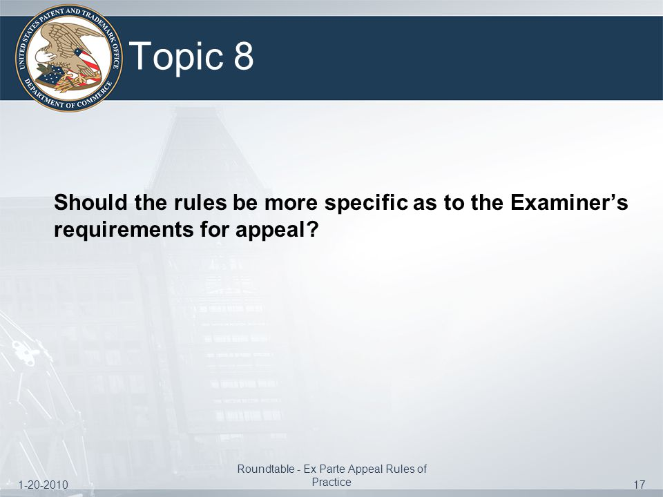 1-20-2010 Roundtable - Ex Parte Appeal Rules of Practice 17 Topic 8 Should the rules be more specific as to the Examiner's requirements for appeal