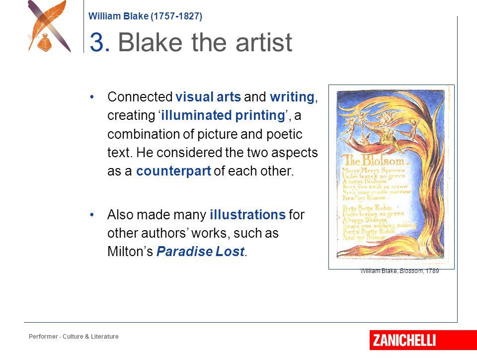 William Blake (1757-1827) William Blake, Blossom, 1789 3. Blake the artist Connected visual arts and writing, creating 'illuminated printing', a combi