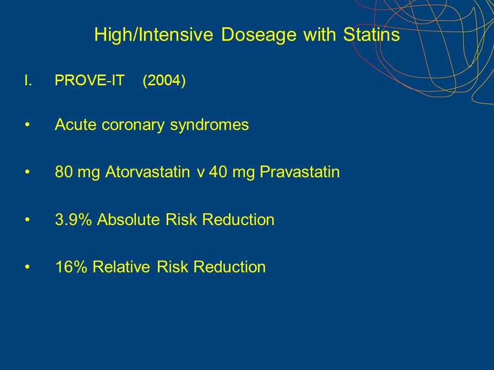 High/Intensive Doseage with Statins I.PROVE-IT (2004) Acute coronary syndromes 80 mg Atorvastatin v 40 mg Pravastatin 3.9% Absolute Risk Reduction 16%