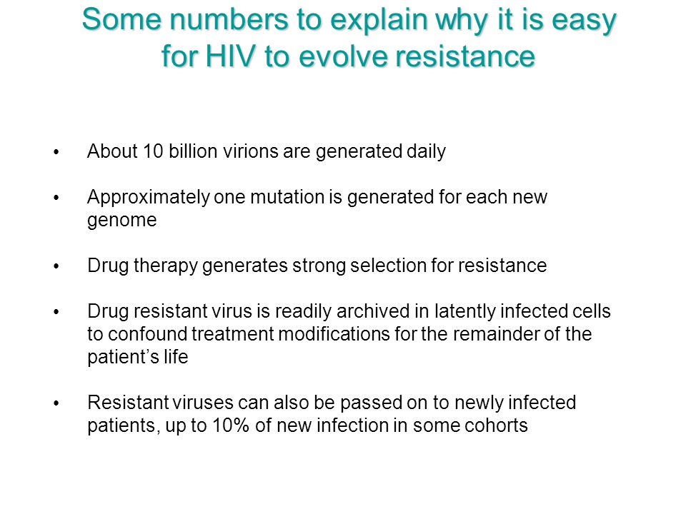 Some numbers to explain why it is easy for HIV to evolve resistance About 10 billion virions are generated daily Approximately one mutation is generat