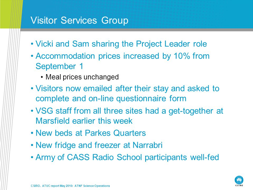 Visitor Services Group Vicki and Sam sharing the Project Leader role Accommodation prices increased by 10% from September 1 Meal prices unchanged Visitors now emailed after their stay and asked to complete and on-line questionnaire form VSG staff from all three sites had a get-together at Marsfield earlier this week New beds at Parkes Quarters New fridge and freezer at Narrabri Army of CASS Radio School participants well-fed CSIRO.