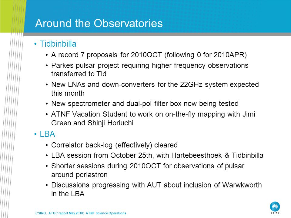 Around the Observatories Tidbinbilla A record 7 proposals for 2010OCT (following 0 for 2010APR) Parkes pulsar project requiring higher frequency observations transferred to Tid New LNAs and down-converters for the 22GHz system expected this month New spectrometer and dual-pol filter box now being tested ATNF Vacation Student to work on on-the-fly mapping with Jimi Green and Shinji Horiuchi LBA Correlator back-log (effectively) cleared LBA session from October 25th, with Hartebeesthoek & Tidbinbilla Shorter sessions during 2010OCT for observations of pulsar around periastron Discussions progressing with AUT about inclusion of Warwkworth in the LBA CSIRO.