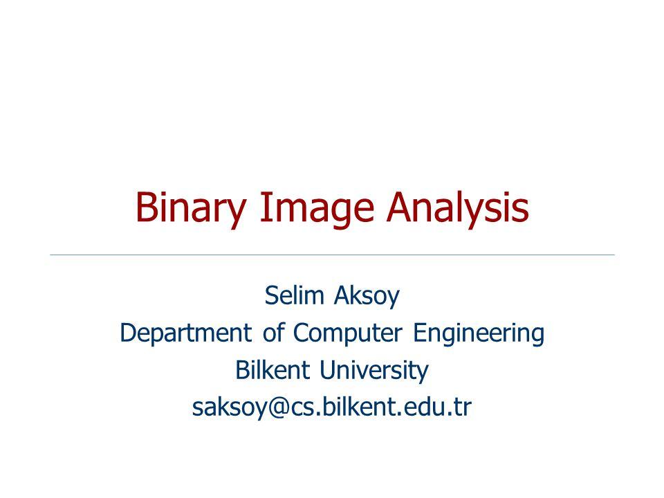Binary Image Analysis Selim Aksoy Department of Computer Engineering Bilkent University saksoy@cs.bilkent.edu.tr