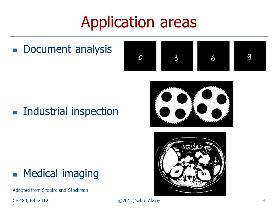 CS 484, Fall 2012©2012, Selim Aksoy4 Application areas Document analysis Industrial inspection Medical imaging Adapted from Shapiro and Stockman