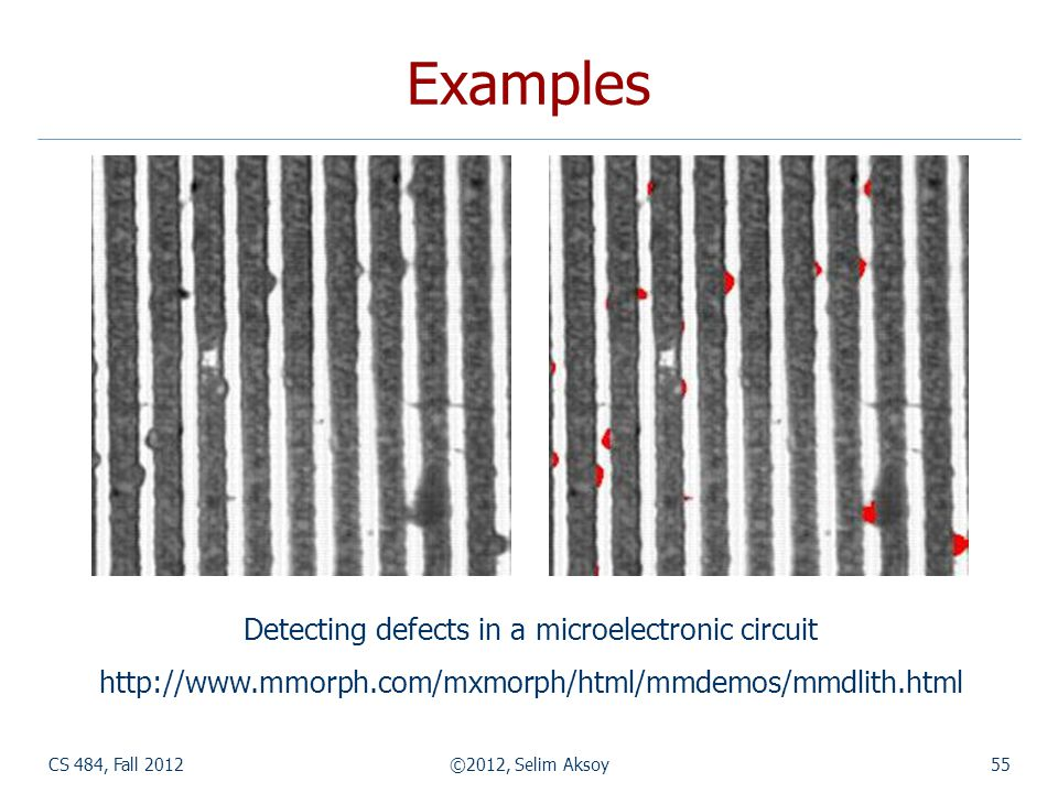 CS 484, Fall 2012©2012, Selim Aksoy55 Examples Detecting defects in a microelectronic circuit http://www.mmorph.com/mxmorph/html/mmdemos/mmdlith.html