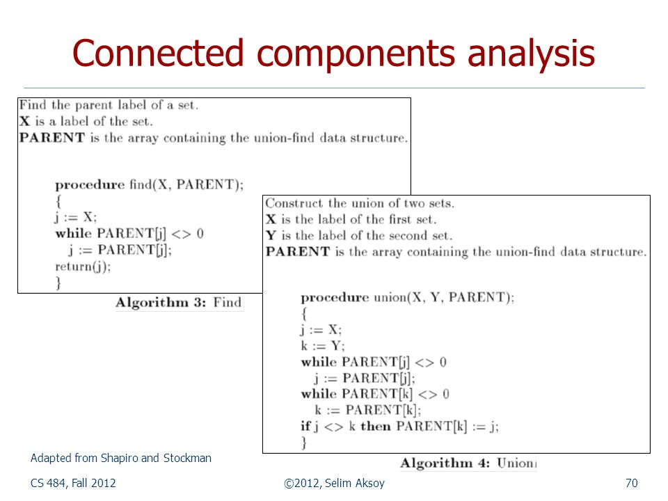 CS 484, Fall 2012©2012, Selim Aksoy70 Connected components analysis Adapted from Shapiro and Stockman