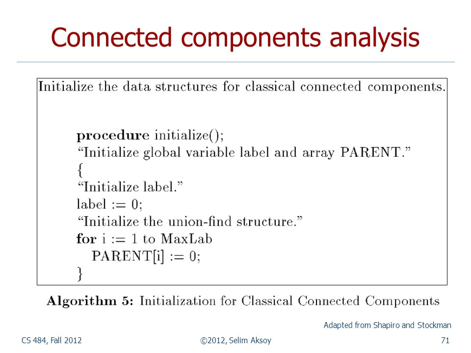 CS 484, Fall 2012©2012, Selim Aksoy71 Connected components analysis Adapted from Shapiro and Stockman