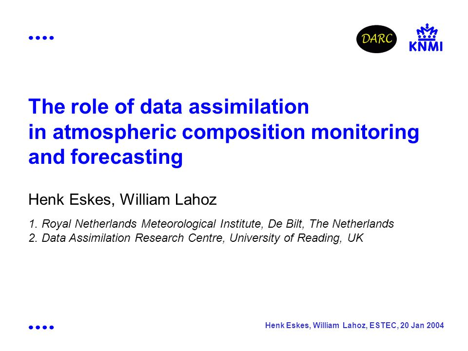 Henk Eskes, William Lahoz, ESTEC, 20 Jan 2004 The role of data assimilation in atmospheric composition monitoring and forecasting Henk Eskes, William Lahoz 1.