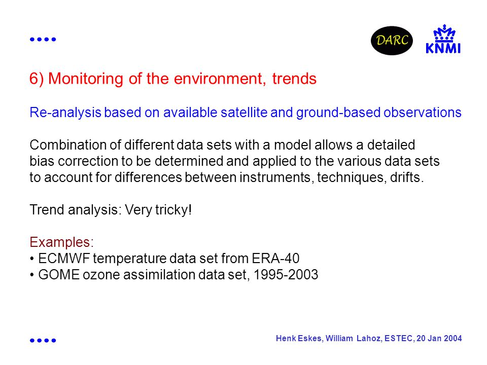 Henk Eskes, William Lahoz, ESTEC, 20 Jan 2004 6) Monitoring of the environment, trends Re-analysis based on available satellite and ground-based observations Combination of different data sets with a model allows a detailed bias correction to be determined and applied to the various data sets to account for differences between instruments, techniques, drifts.