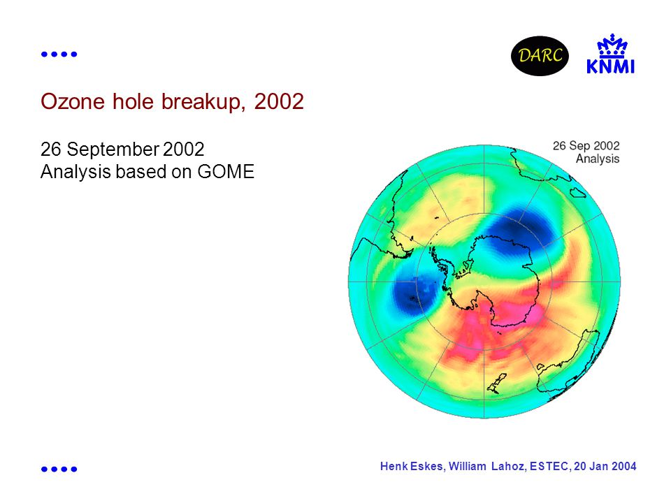 Henk Eskes, William Lahoz, ESTEC, 20 Jan 2004 Ozone hole breakup, 2002 26 September 2002 Analysis based on GOME